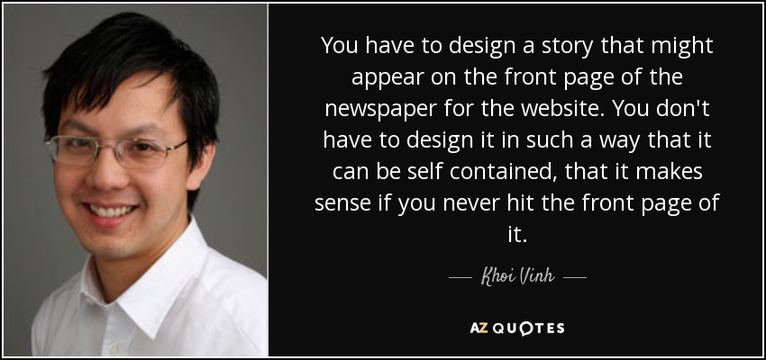 You have to design a story that might appear on the front page of the newspaper for the website. You don't have to design it in such a way that it can be self contained, that it makes sense if you never hit the front page of it. - Khoi Vinh