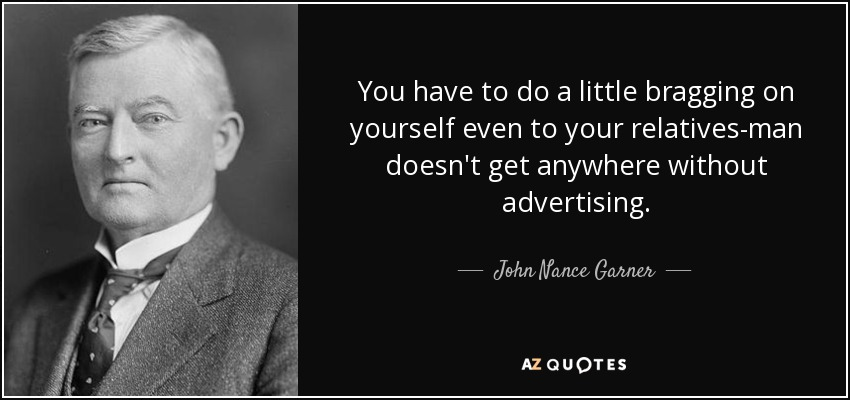 You have to do a little bragging on yourself even to your relatives-man doesn't get anywhere without advertising. - John Nance Garner