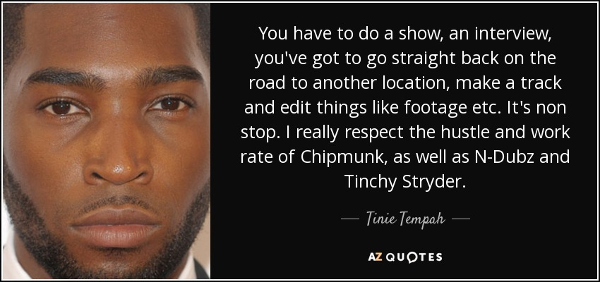 You have to do a show, an interview, you've got to go straight back on the road to another location, make a track and edit things like footage etc. It's non stop. I really respect the hustle and work rate of Chipmunk, as well as N-Dubz and Tinchy Stryder. - Tinie Tempah