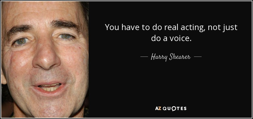 You have to do real acting, not just do a voice. - Harry Shearer
