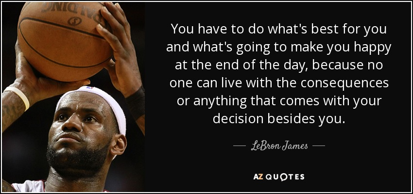 You have to do what's best for you and what's going to make you happy at the end of the day, because no one can live with the consequences or anything that comes with your decision besides you. - LeBron James