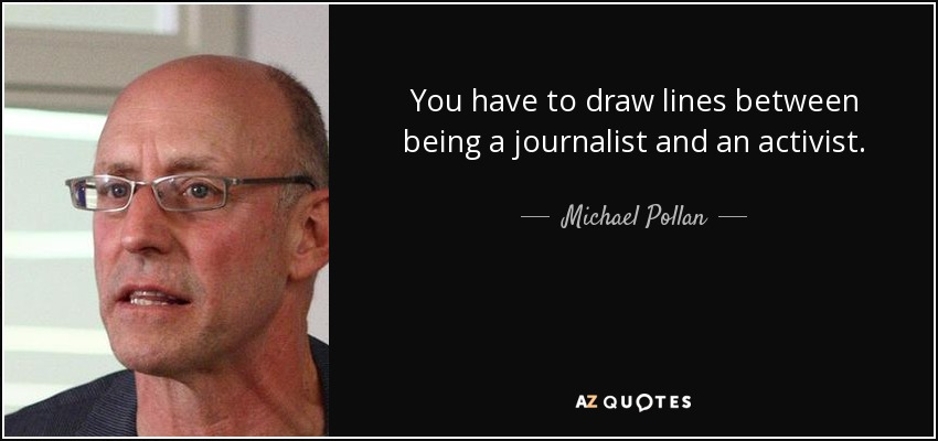 You have to draw lines between being a journalist and an activist. - Michael Pollan