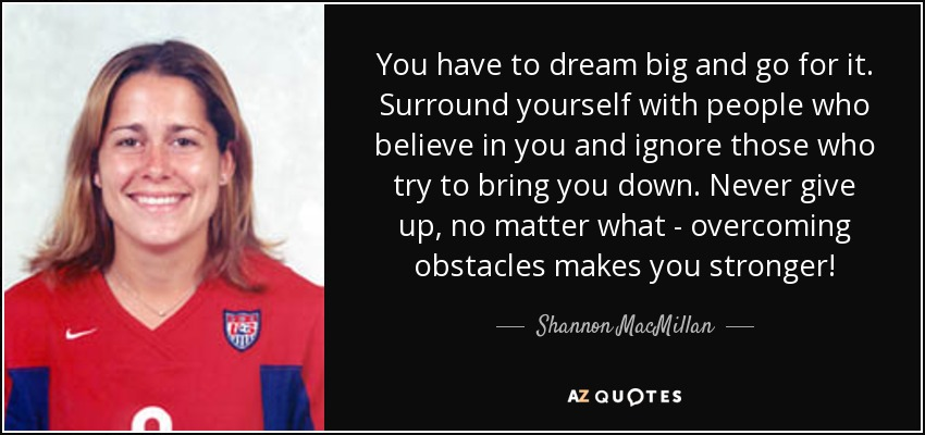 You have to dream big and go for it. Surround yourself with people who believe in you and ignore those who try to bring you down. Never give up, no matter what - overcoming obstacles makes you stronger! - Shannon MacMillan