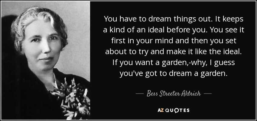 You have to dream things out. It keeps a kind of an ideal before you. You see it first in your mind and then you set about to try and make it like the ideal. If you want a garden,-why, I guess you've got to dream a garden. - Bess Streeter Aldrich