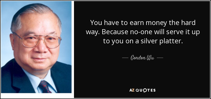 You have to earn money the hard way. Because no-one will serve it up to you on a silver platter. - Gordon Wu