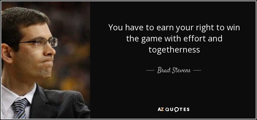 You have to earn your right to win the game with effort and togetherness - Brad Stevens