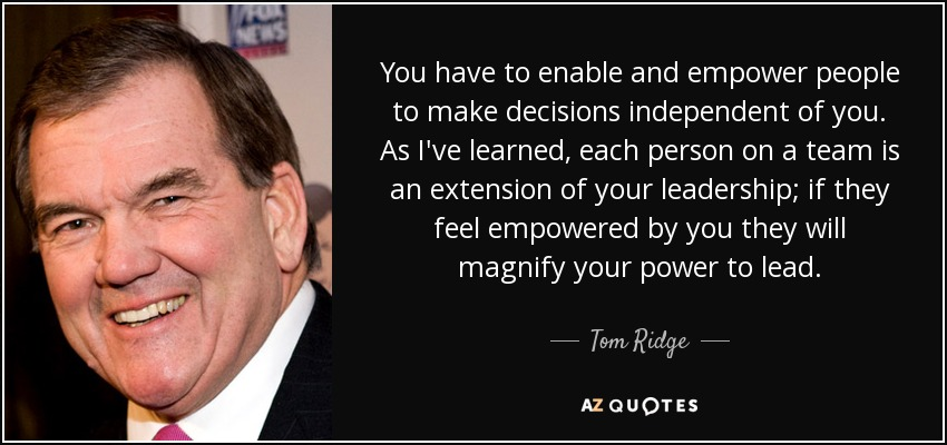 You have to enable and empower people to make decisions independent of you. As I've learned, each person on a team is an extension of your leadership; if they feel empowered by you they will magnify your power to lead. - Tom Ridge