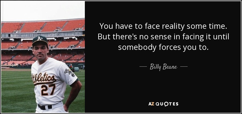 You have to face reality some time. But there's no sense in facing it until somebody forces you to. - Billy Beane