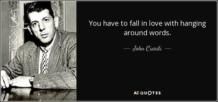 You have to fall in love with hanging around words. - John Ciardi