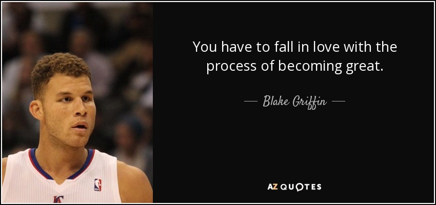 You have to fall in love with the process of becoming great. - Blake Griffin