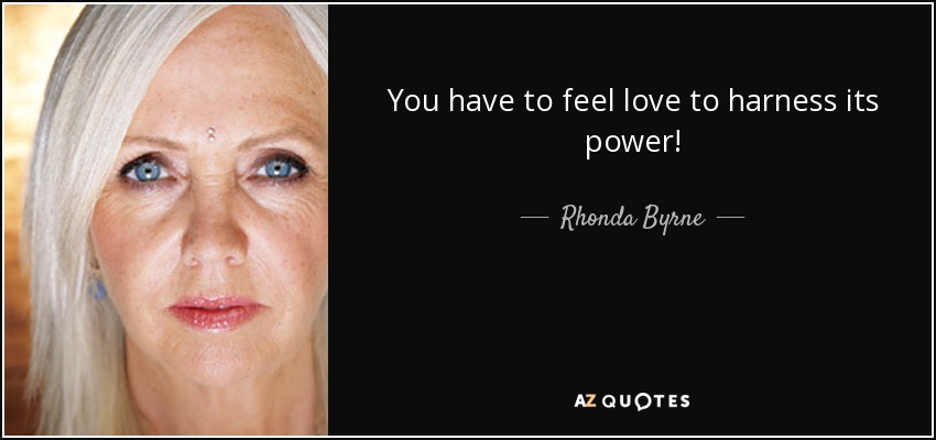 You have to feel love to harness its power! - Rhonda Byrne
