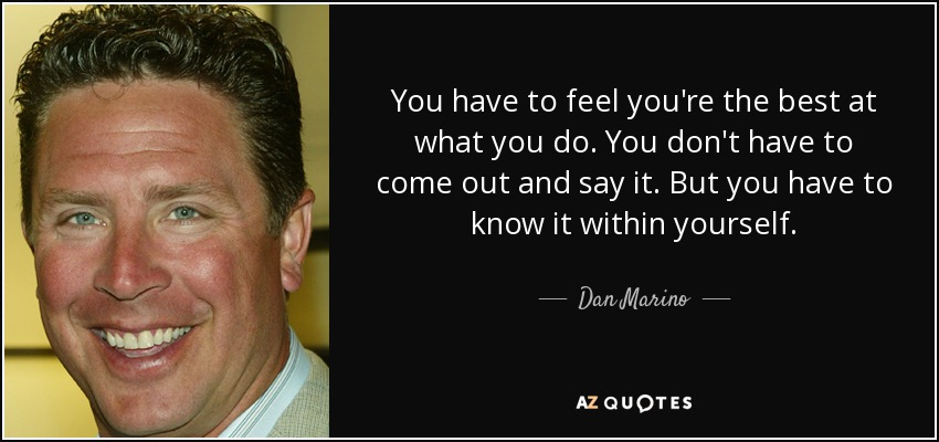 You have to feel you're the best at what you do. You don't have to come out and say it. But you have to know it within yourself. - Dan Marino