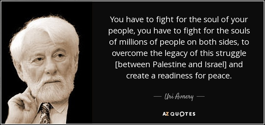 You have to fight for the soul of your people, you have to fight for the souls of millions of people on both sides, to overcome the legacy of this struggle [between Palestine and Israel] and create a readiness for peace. - Uri Avnery