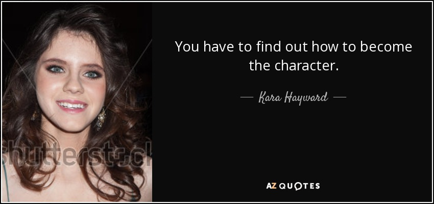 You have to find out how to become the character. - Kara Hayward