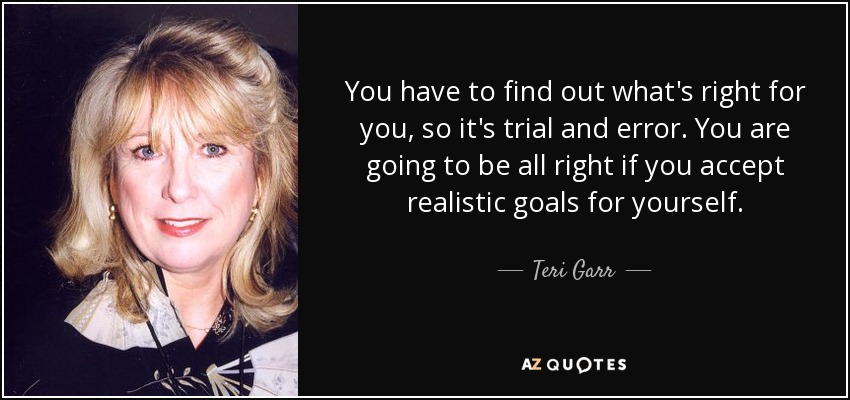 You have to find out what's right for you, so it's trial and error. You are going to be all right if you accept realistic goals for yourself. - Teri Garr