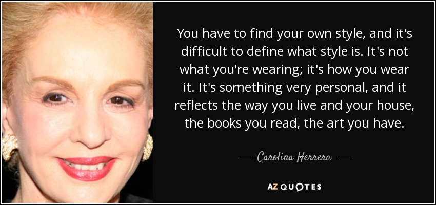 You have to find your own style, and it's difficult to define what style is. It's not what you're wearing; it's how you wear it. It's something very personal, and it reflects the way you live and your house, the books you read, the art you have. - Carolina Herrera