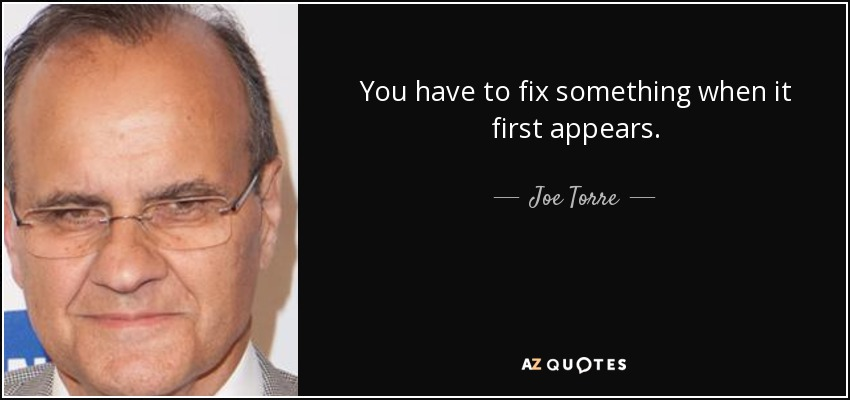You have to fix something when it first appears. - Joe Torre