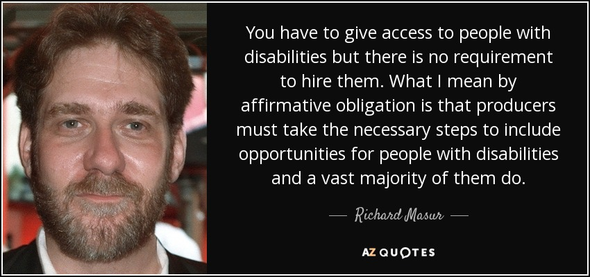 You have to give access to people with disabilities but there is no requirement to hire them. What I mean by affirmative obligation is that producers must take the necessary steps to include opportunities for people with disabilities and a vast majority of them do. - Richard Masur