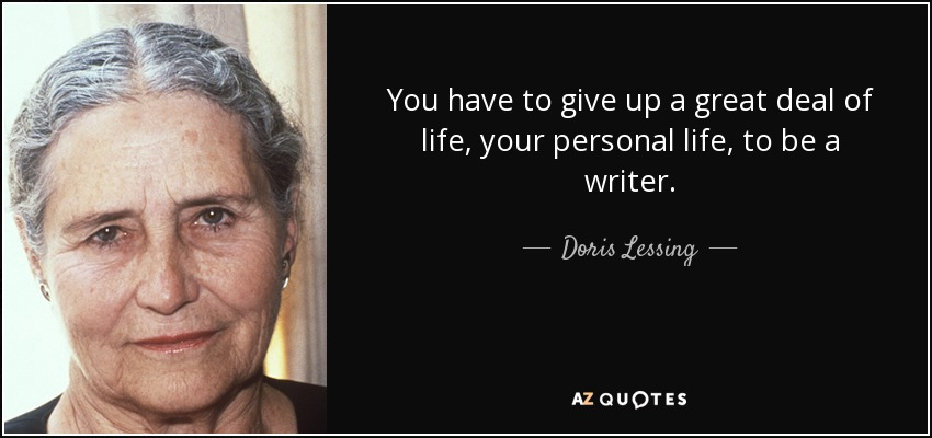 You have to give up a great deal of life, your personal life, to be a writer. - Doris Lessing
