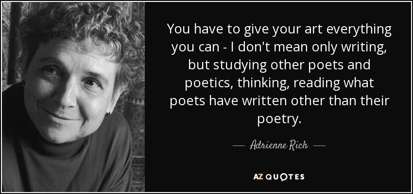 You have to give your art everything you can - I don't mean only writing, but studying other poets and poetics, thinking, reading what poets have written other than their poetry. - Adrienne Rich