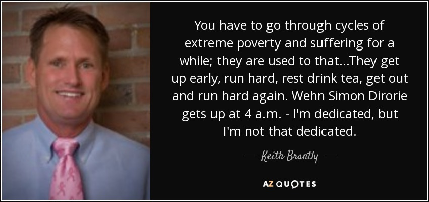 You have to go through cycles of extreme poverty and suffering for a while; they are used to that...They get up early, run hard, rest drink tea, get out and run hard again. Wehn Simon Dirorie gets up at 4 a.m. - I'm dedicated, but I'm not that dedicated. - Keith Brantly