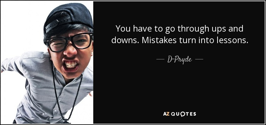 You have to go through ups and downs. Mistakes turn into lessons. - D-Pryde