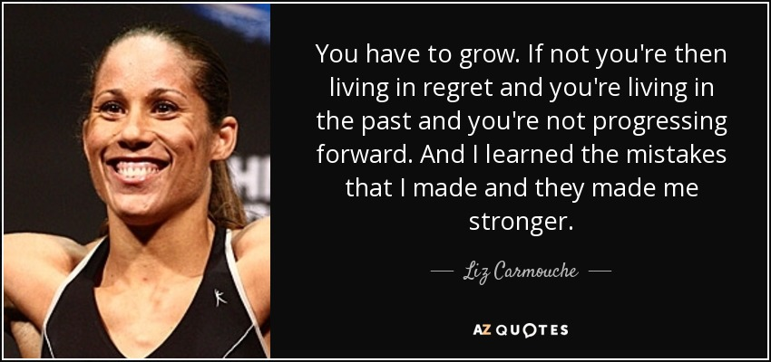 You have to grow. If not you're then living in regret and you're living in the past and you're not progressing forward. And I learned the mistakes that I made and they made me stronger. - Liz Carmouche