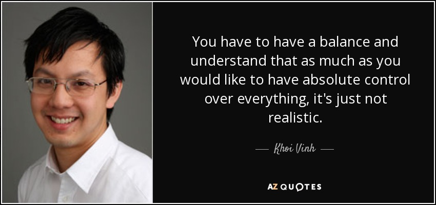 You have to have a balance and understand that as much as you would like to have absolute control over everything, it's just not realistic. - Khoi Vinh