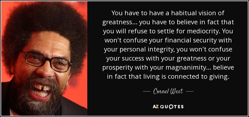 You have to have a habitual vision of greatness ... you have to believe in fact that you will refuse to settle for mediocrity. You won't confuse your financial security with your personal integrity, you won't confuse your success with your greatness or your prosperity with your magnanimity ... believe in fact that living is connected to giving. - Cornel West