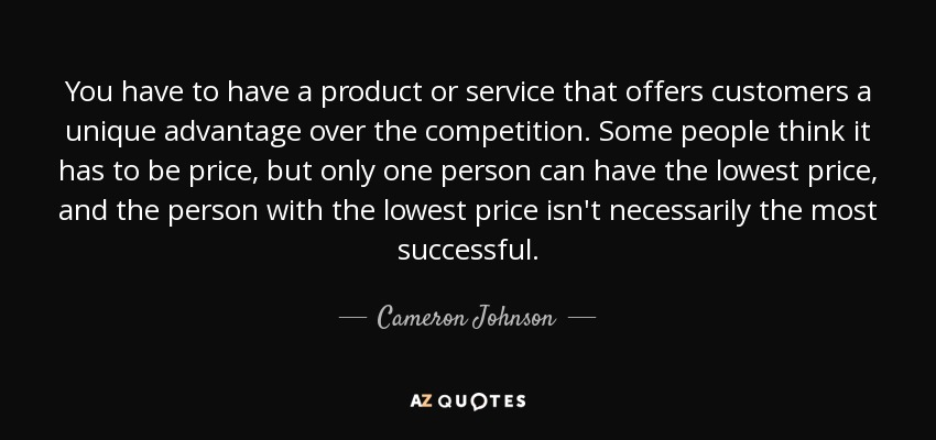 You have to have a product or service that offers customers a unique advantage over the competition. Some people think it has to be price, but only one person can have the lowest price, and the person with the lowest price isn't necessarily the most successful. - Cameron Johnson