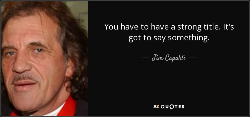 You have to have a strong title. It's got to say something. - Jim Capaldi