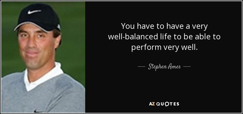 Stephen Ames Quote You Have To Have A Very Wellbalanced Life To Be Gorgeous Balanced Life Quotes