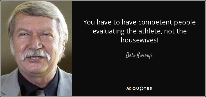 You have to have competent people evaluating the athlete, not the housewives! - Bela Karolyi