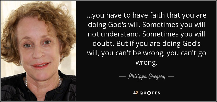 ...you have to have faith that you are doing God's will. Sometimes you will not understand. Sometimes you will doubt. But if you are doing God's will, you can't be wrong, you can't go wrong. - Philippa Gregory