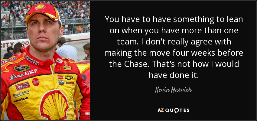 You have to have something to lean on when you have more than one team. I don't really agree with making the move four weeks before the Chase. That's not how I would have done it. - Kevin Harvick