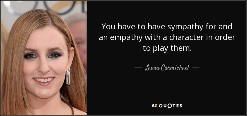 You have to have sympathy for and an empathy with a character in order to play them. - Laura Carmichael