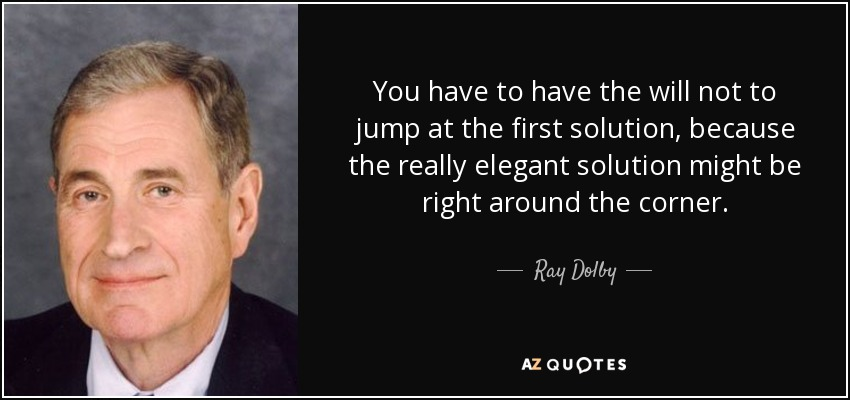 You have to have the will not to jump at the first solution, because the really elegant solution might be right around the corner. - Ray Dolby