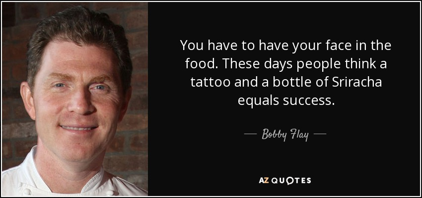 You have to have your face in the food. These days people think a tattoo and a bottle of Sriracha equals success. - Bobby Flay