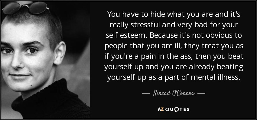 You have to hide what you are and it's really stressful and very bad for your self esteem. Because it's not obvious to people that you are ill, they treat you as if you're a pain in the ass, then you beat yourself up and you are already beating yourself up as a part of mental illness. - Sinead O'Connor