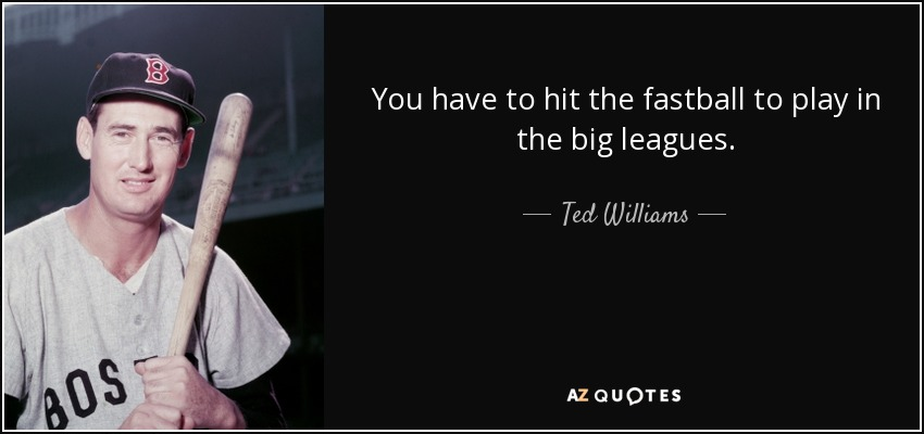 You have to hit the fastball to play in the big leagues. - Ted Williams