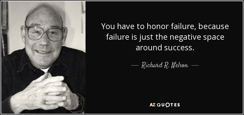 You have to honor failure, because failure is just the negative space around success. - Richard R. Nelson