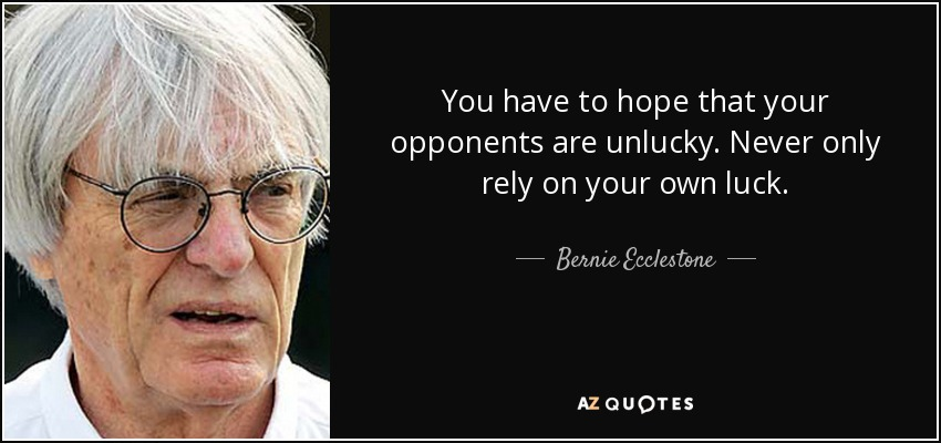 You have to hope that your opponents are unlucky. Never only rely on your own luck. - Bernie Ecclestone