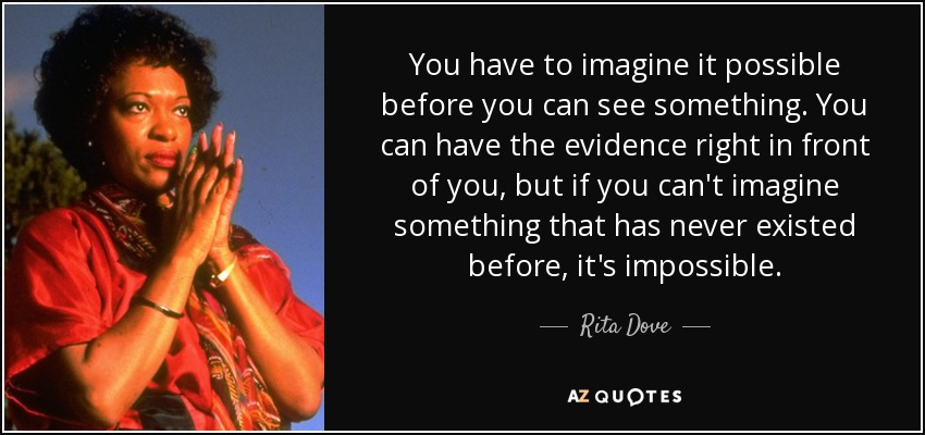 You have to imagine it possible before you can see something. You can have the evidence right in front of you, but if you can't imagine something that has never existed before, it's impossible. - Rita Dove