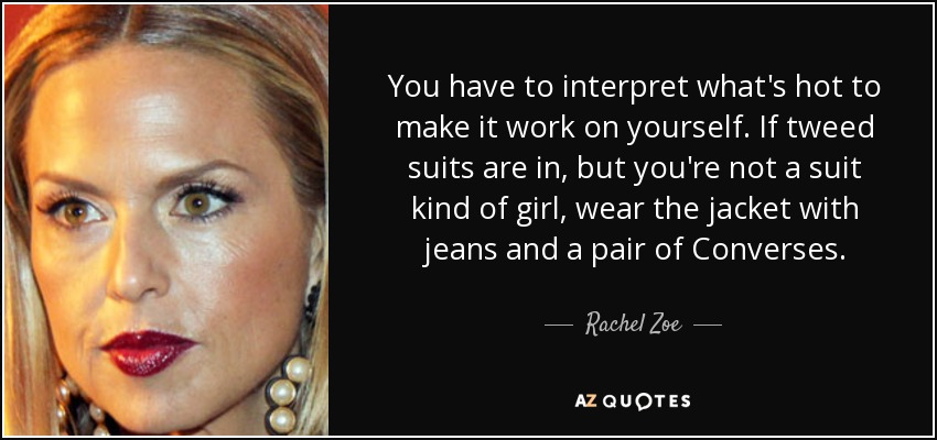 You have to interpret what's hot to make it work on yourself. If tweed suits are in, but you're not a suit kind of girl, wear the jacket with jeans and a pair of Converses. - Rachel Zoe