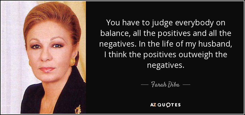 You have to judge everybody on balance, all the positives and all the negatives. In the life of my husband, I think the positives outweigh the negatives. - Farah Diba