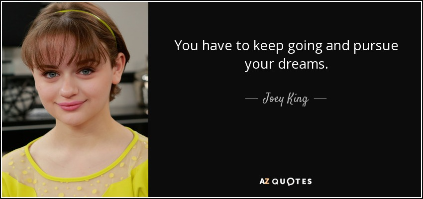 You have to keep going and pursue your dreams. - Joey King
