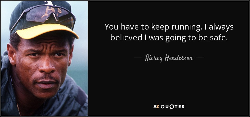 You have to keep running. I always believed I was going to be safe. - Rickey Henderson
