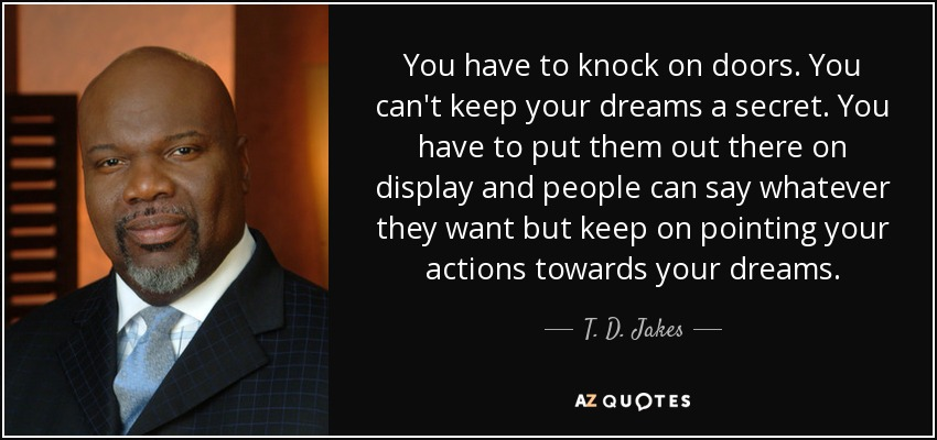 You have to knock on doors. You can't keep your dreams a secret. You have to put them out there on display and people can say whatever they want but keep on pointing your actions towards your dreams. - T. D. Jakes