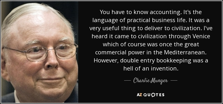 You have to know accounting. It's the language of practical business life. It was a very useful thing to deliver to civilization. I've heard it came to civilization through Venice which of course was once the great commercial power in the Mediterranean. However, double entry bookkeeping was a hell of an invention. - Charlie Munger