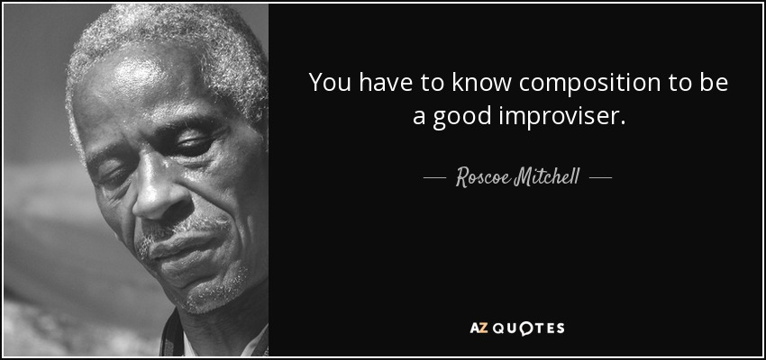 You have to know composition to be a good improviser. - Roscoe Mitchell
